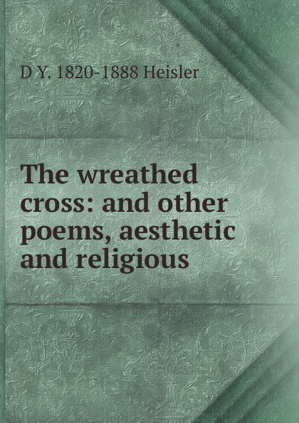 D Y. 1820-1888 Heisler The wreathed cross: and other poems, aesthetic and religious. wreathed