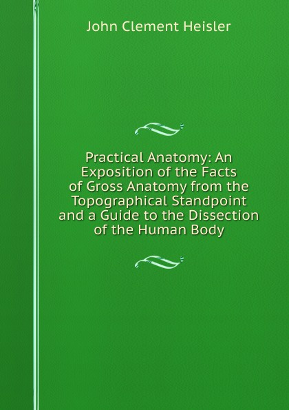 John Clement Heisler Practical Anatomy: An Exposition of the Facts of Gross Anatomy from the Topographical Standpoint and a Guide to the Dissection of the Human Body mahmoud mansour guide to ruminant anatomy dissection and clinical aspects