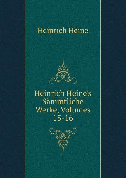 Heinrich Heine Heinrich Heine.s Sammtliche Werke, Volumes 15-16