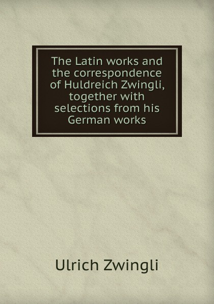 Ulrich Zwingli The Latin works and the correspondence of Huldreich Zwingli, together with selections from his German works ulrich zwingli edward j furcha the defense of the reformed faith