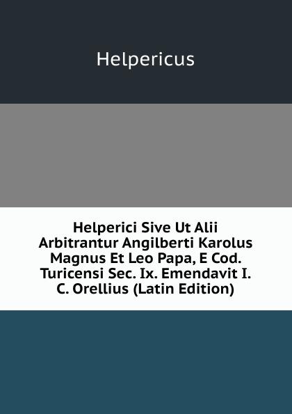 Helperici Sive Ut Alii Arbitrantur Angilberti Karolus Magnus Et Leo Papa, E Cod.  Turicensi Sec.  Ix.  Emendavit I. C.  Orellius (Latin Edition) Редкие, забытые и малоизвестные книги, изданные с петровских времен...