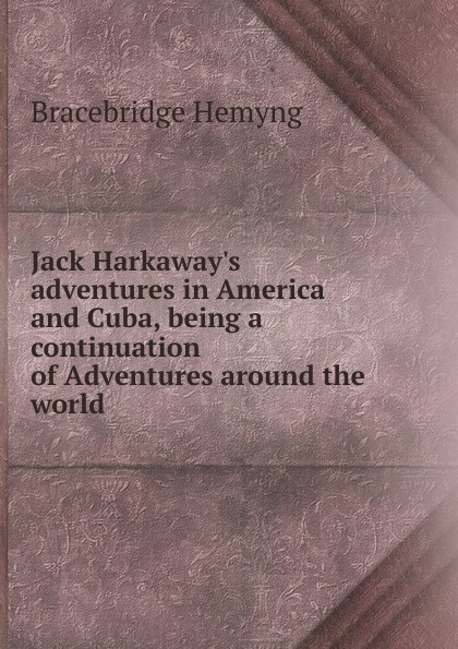 Bracebridge Hemyng Jack H adventures in America and Cuba, being a continuation of Adventures around the world