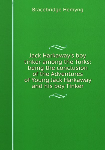 Bracebridge Hemyng Jack H boy tinker among the Turks: being conclusion of Adventures Young Harkaway and his Tinker