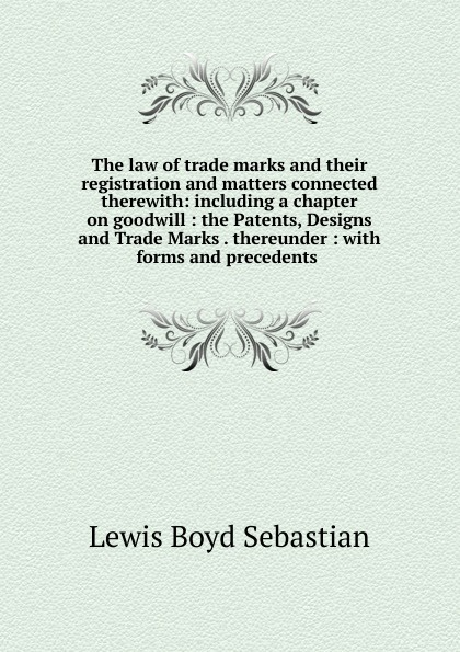 Lewis Boyd Sebastian The law of trade marks and their registration and matters connected therewith: including a chapter on goodwill : the Patents, Designs and Trade Marks . thereunder : with forms and precedents . john grant patents registered designs trade marks and copyright for dummies