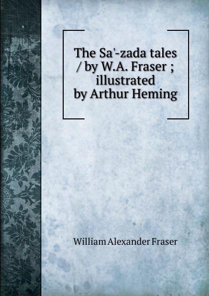 все цены на William Alexander Fraser The Sa.-zada tales / by W.A. Fraser ; illustrated by Arthur Heming онлайн