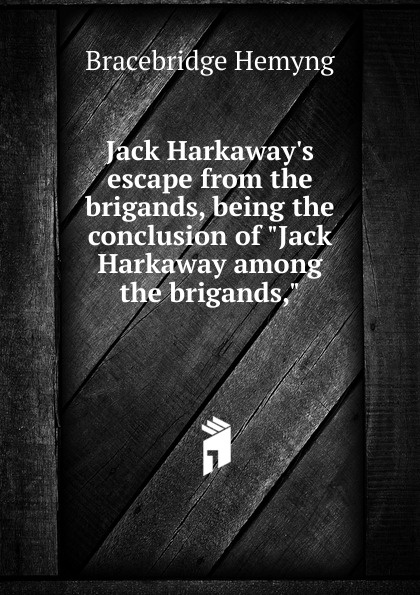 Bracebridge Hemyng Jack H escape from the brigands, being conclusion of Harkaway among
