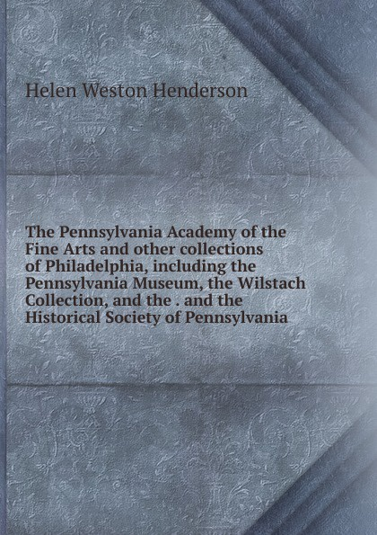 The Pennsylvania Academy of the Fine Arts and other collections of Philadelphia, including the Pennsylvania Museum, the Wilstach Collection, and the . and the Historical Society of Pennsylvania