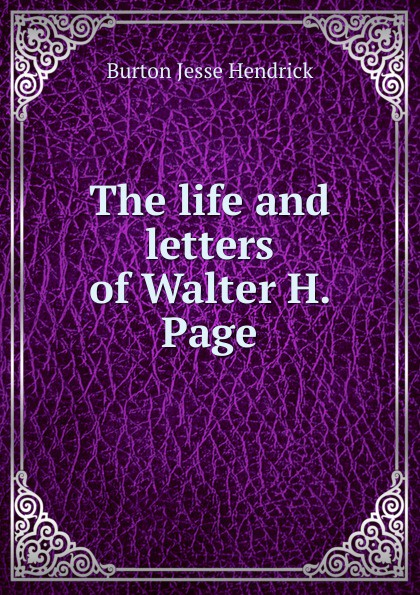 Burton Jesse Hendrick The life and letters of Walter H. Page burton j hendrick the life and letters of walter h page volume i