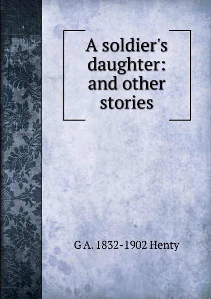 Henty George Alfred A soldier.s daughter: and other stories henty george alfred a soldier s daughter and other stories