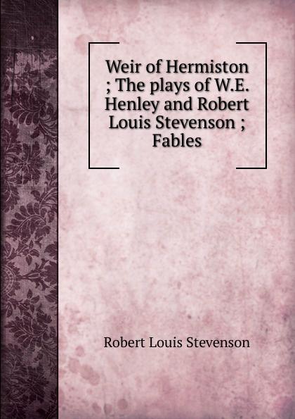 Stevenson Robert Louis Weir of Hermiston ; The plays of W.E. Henley and Robert Louis Stevenson ; Fables stevenson r weir of hermiston