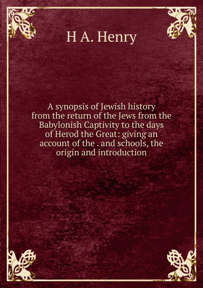 H A. Henry A synopsis of Jewish history from the return of the Jews from the Babylonish Captivity to the days of Herod the Great: giving an account of the . and schools, the origin and introduction francis william newman a history of the hebrew monarchy from the administration of samuel to the babylonish captivity