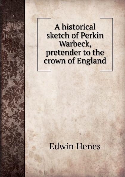 A historical sketch of Perkin Warbeck, pretender to the crown of England Эта книга — репринт оригинального издания, созданный на основе...