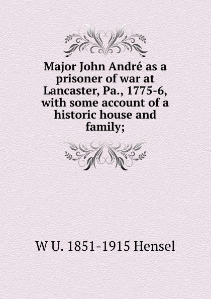 Major John Andre as a prisoner of war at Lancaster, Pa. , 1775-6, with some account of a historic house and family; Эта книга — репринт оригинального издания, созданный на основе...
