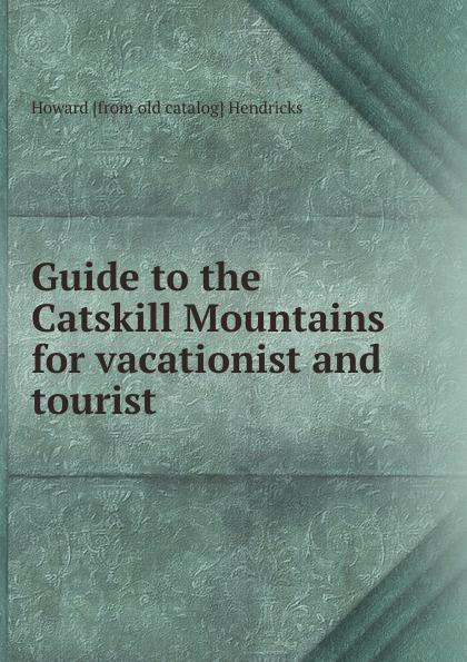 Guide to the Catskill Mountains for vacationist and tourist Редкие, забытые и малоизвестные книги, изданные с петровских времен...