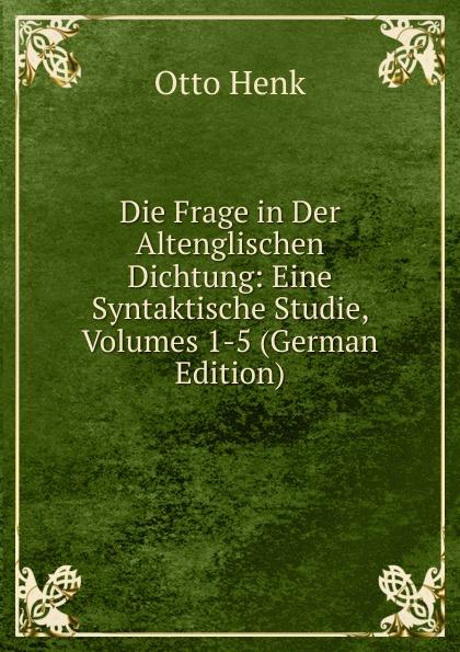 Die Frage in Der Altenglischen Dichtung:  Eine Syntaktische Studie, Volumes 1-5 (German Edition) Редкие, забытые и малоизвестные книги, изданные с петровских времен...