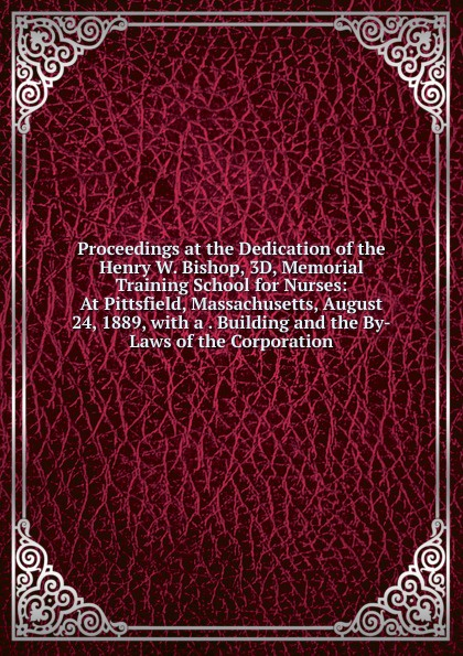 Proceedings at the Dedication of the Henry W.  Bishop, 3D, Memorial Training School for Nurses:  At Pittsfield, Massachusetts, August 24, 1889, with a .  Building and the By-Laws of the Corporation Эта книга — репринт оригинального издания, созданный на основе...