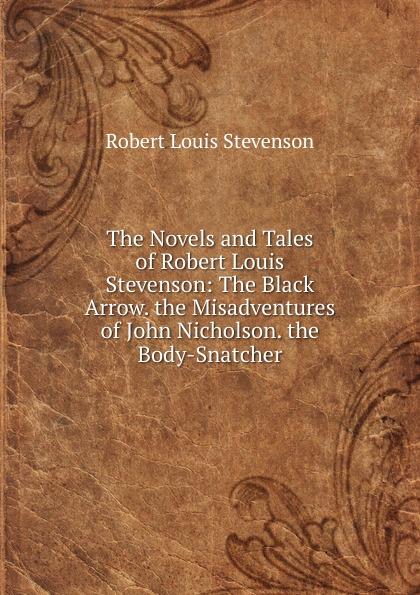 Stevenson Robert Louis The Novels and Tales of Robert Louis Stevenson The Black Arrow the Misadventures of John Nicholson the Body-Snatcher