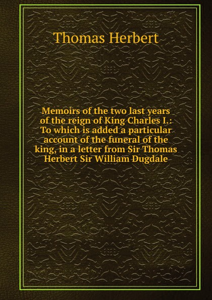 Thomas Herbert Memoirs of the two last years reign King Charles I.: To which is added a particular account funeral king, in letter from Sir William Dugdale