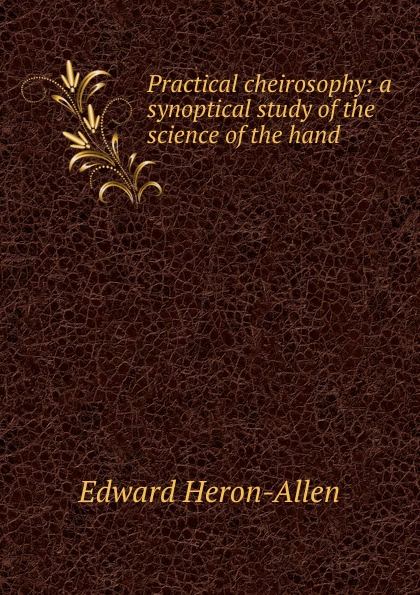 Фото - Edward Heron-Allen Practical cheirosophy: a synoptical study of the science of the hand h frith e heron allen dora noyes chiromancy or the science of palmistry
