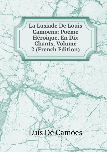 Luis de Camoens La Lusiade De Louis Camoens: Poeme Heroique, En Dix Chants, Volume 2 (French Edition) luis de camoes la lusiade t 1