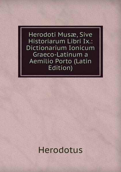 купить Herodotus Herodoti Musae, Sive Historiarum Libri Ix.: Dictionarium Ionicum Graeco-Latinum a Aemilio Porto (Latin Edition) дешево