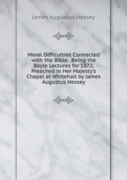 James Augustus Hessey Moral Difficulties Connected with the Bible: .Being Boyle Lectures for 1872, Preached in Her M Chapel at Whitehall by