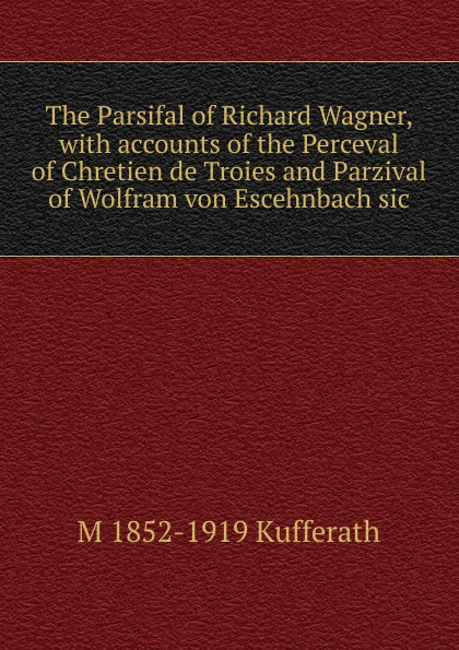 M 1852-1919 Kufferath The Parsifal of Richard Wagner, with accounts of the Perceval of Chretien de Troies and Parzival of Wolfram von Escehnbach sic frank wolfram wagner deutsche heimatvertriebene