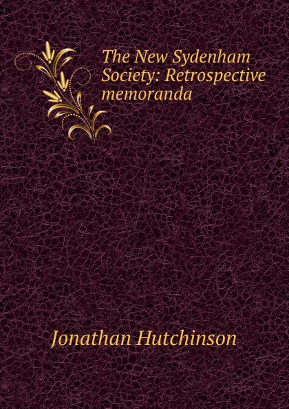 Jonathan Hutchinson The New Sydenham Society: Retrospective memoranda