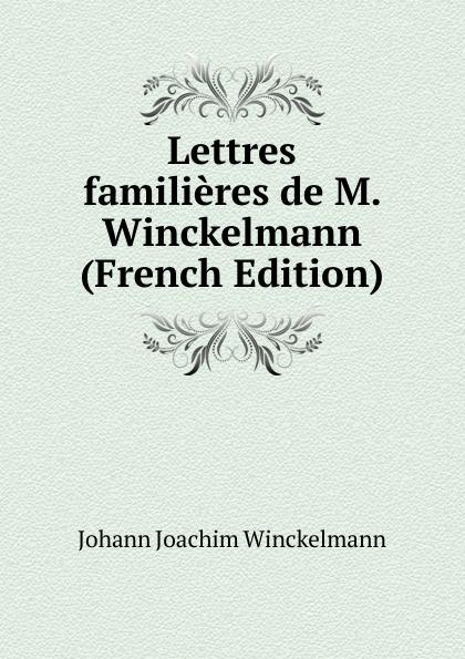Johann Joachim Winckelmann Lettres familieres de M. Winckelmann (French Edition) johann joachim winckelmann lettres familieres p 1