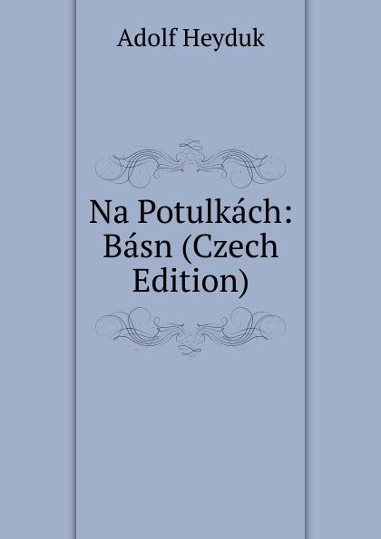 Adolf Heyduk Na Potulkach: Basn (Czech Edition) václav olc prvosenky basn czech edition