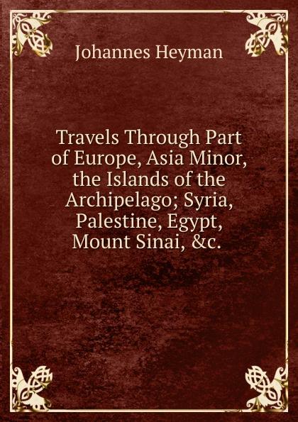 Johannes Heyman Travels Through Part of Europe, Asia Minor, the Islands of the Archipelago; Syria, Palestine, Egypt, Mount Sinai, .c. . johannes van der nijenburg travels through part of europe asia minor vol 2