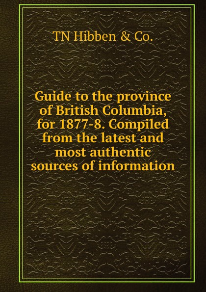TN Hibben & Co. Guide to the province of British Columbia, for 1877-8. Compiled from the latest and most authentic sources of information r edward gosnell compiled from the year book of british columbia and manual of provincial information microform