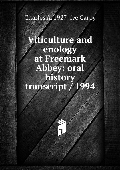 Charles A. 1927- ive Carpy Viticulture and enology at Freemark Abbey: oral history transcript / 1994 carole hicke charles a 1927 ive carpy viticulture and enology at freemark abbey oral history transcript 199