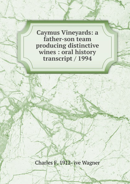 Charles F. 1912- ive Wagner Caymus Vineyards: a father-son team producing distinctive wines : oral history transcript / 1994 carole hicke charles a 1927 ive carpy viticulture and enology at freemark abbey oral history transcript 199