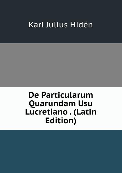 Karl Julius Hidén De Particularum Quarundam Usu Lucretiano . (Latin Edition) lalin esaias de particularum comparativarum usu apud terentium latin edition