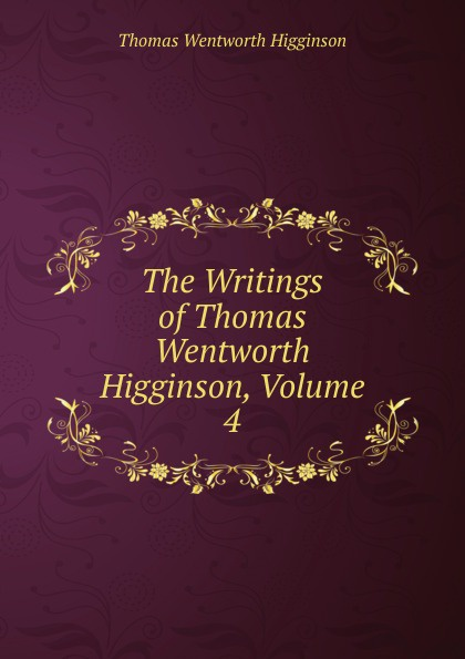 Thomas Wentworth Higginson The Writings of Thomas Wentworth Higginson, Volume 4 mongo beti francis pim higginson pim higginson cruel city