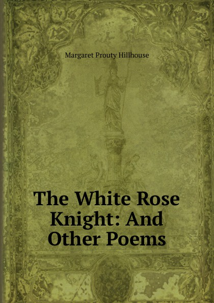 The White Rose Knight: And Other Poems
