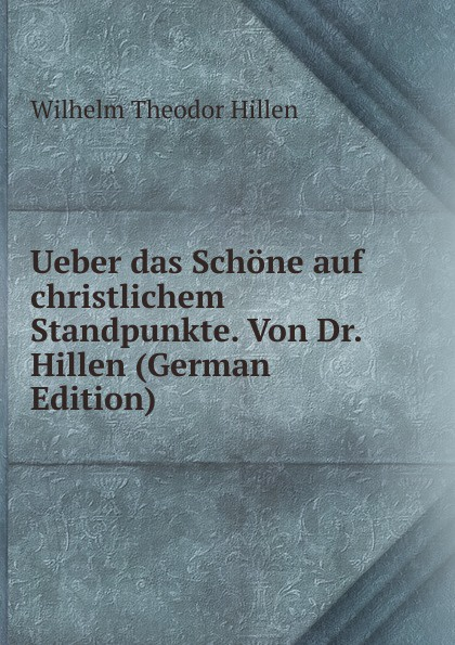 Wilhelm Theodor Hillen Ueber das Schone auf christlichem Standpunkte. Von Dr. Hillen (German Edition) boris hillen agfa leverkusen
