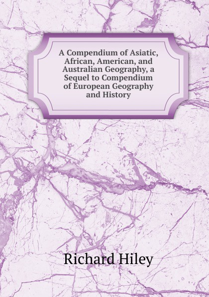 Richard Hiley A Compendium of Asiatic, African, American, and Australian Geography, a Sequel to Compendium of European Geography and History anville jean baptiste compendium of ancient geography