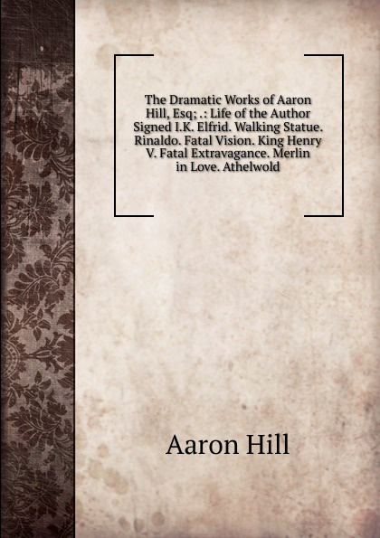 Aaron Hill The Dramatic Works of Aaron Hill, Esq; .: Life of the Author Signed I.K. Elfrid. Walking Statue. Rinaldo. Fatal Vision. King Henry V. Fatal Extravagance. Merlin in Love. Athelwold aaron hill merope