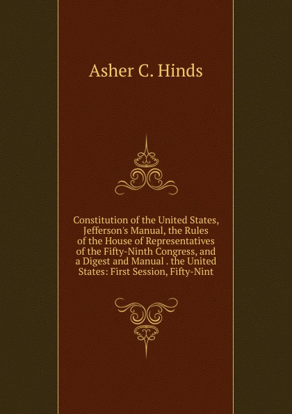 Asher C. Hinds Constitution of the United States, J Manual, Rules House Representatives Fifty-Ninth Congress, and a Digest Manual . States: First Session, Fifty-Nint