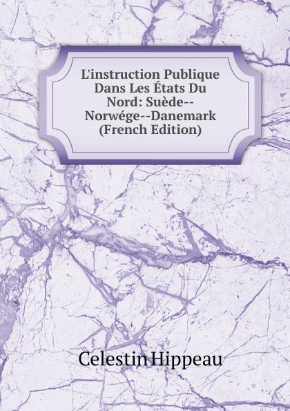 Célestin Hippeau L.instruction Publique Dans Les Etats Du Nord: Suede--Norwege--Danemark (French Edition) hippeau célestin linstruction publique en angleterre french edition