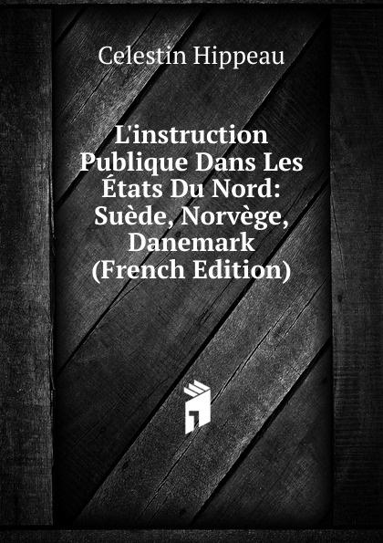 Célestin Hippeau L.instruction Publique Dans Les Etats Du Nord: Suede, Norvege, Danemark (French Edition) hippeau célestin linstruction publique en angleterre french edition