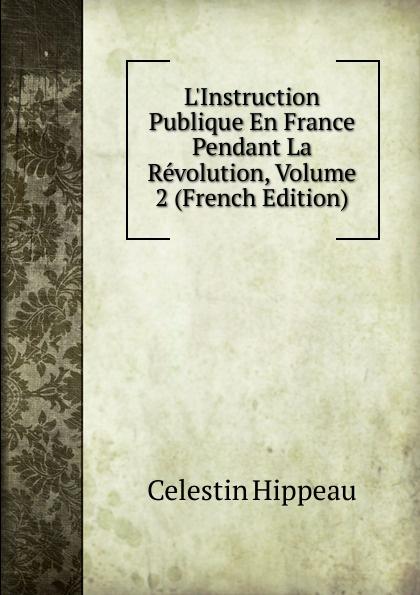 Célestin Hippeau L.Instruction Publique En France Pendant La Revolution, Volume 2 (French Edition) hippeau célestin linstruction publique en angleterre french edition