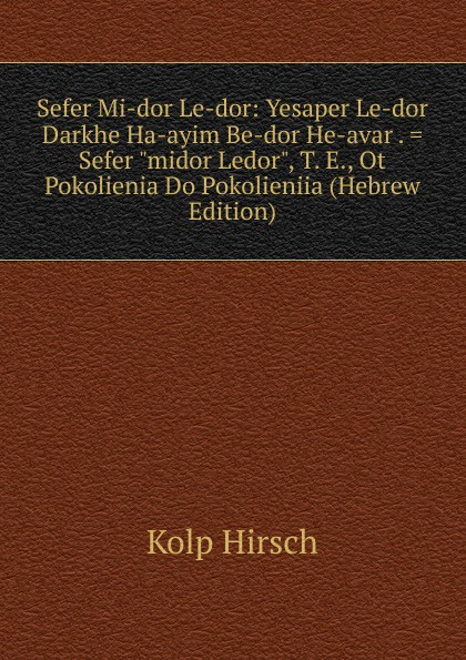 Kolp Hirsch Sefer Mi-dor Le-dor: Yesaper Le-dor Darkhe Ha-ayim Be-dor He-avar . midor Ledor, T. E., Ot Pokolienia Do Pokolieniia (Hebrew Edition)