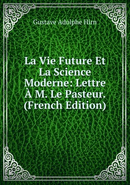 Gustave Adolphe Hirn La Vie Future Et La Science Moderne: Lettre A M. Le Pasteur. (French Edition) gustave le bon la vie
