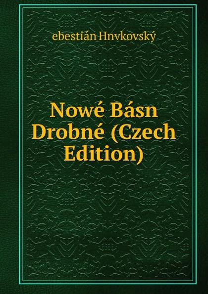 ebestián Hnvkovský Nowe Basn Drobne (Czech Edition) václav olc prvosenky basn czech edition