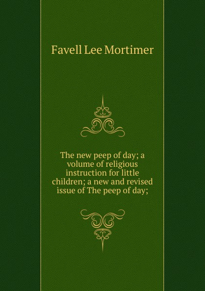 The new peep of day; a volume of religious instruction for little children; a new and revised issue of The peep of day;