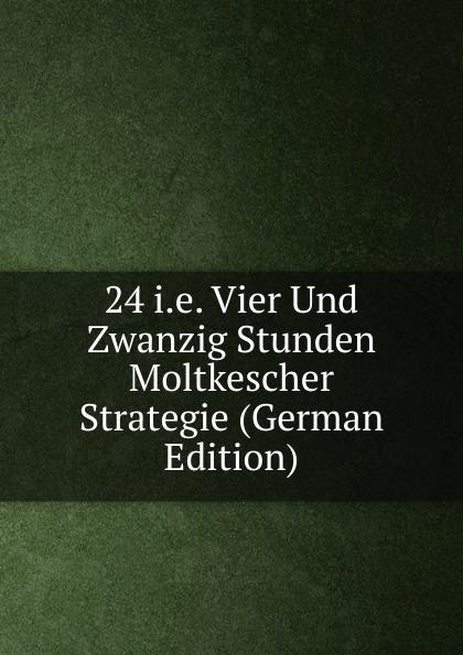 24 i.e. Vier Und Zwanzig Stunden Moltkescher Strategie (German Edition) fritz august hoenig 24 i e vier und zwanzig stunden moltkescher strategie