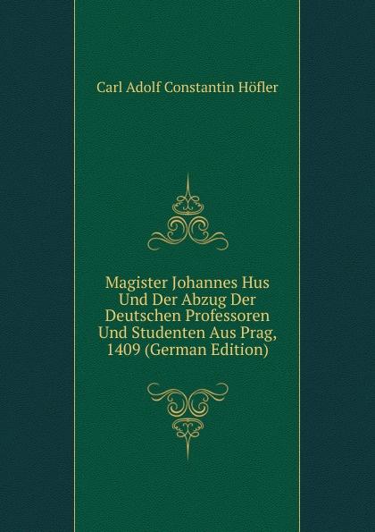 Magister Johannes Hus Und Der Abzug Der Deutschen Professoren Und Studenten Aus Prag, 1409 (German Edition)